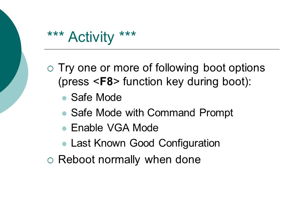 *** Activity *** Try one or more of following boot options (press <F8> function key during boot): Safe Mode.
