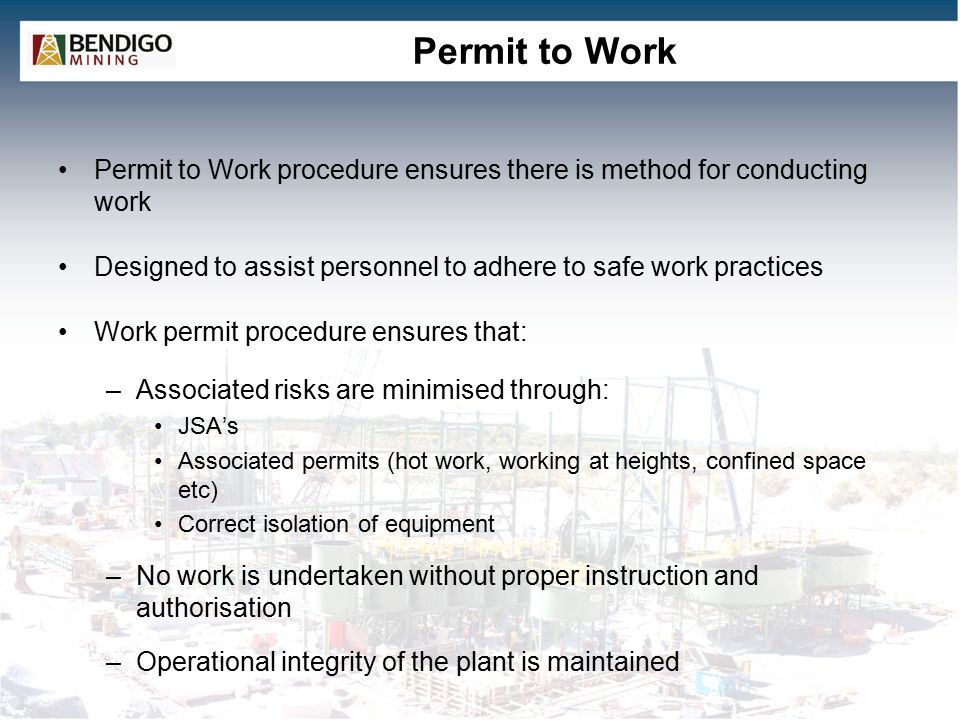 Permit to Work Permit to Work procedure ensures there is method for conducting work. Designed to assist personnel to adhere to safe work practices.