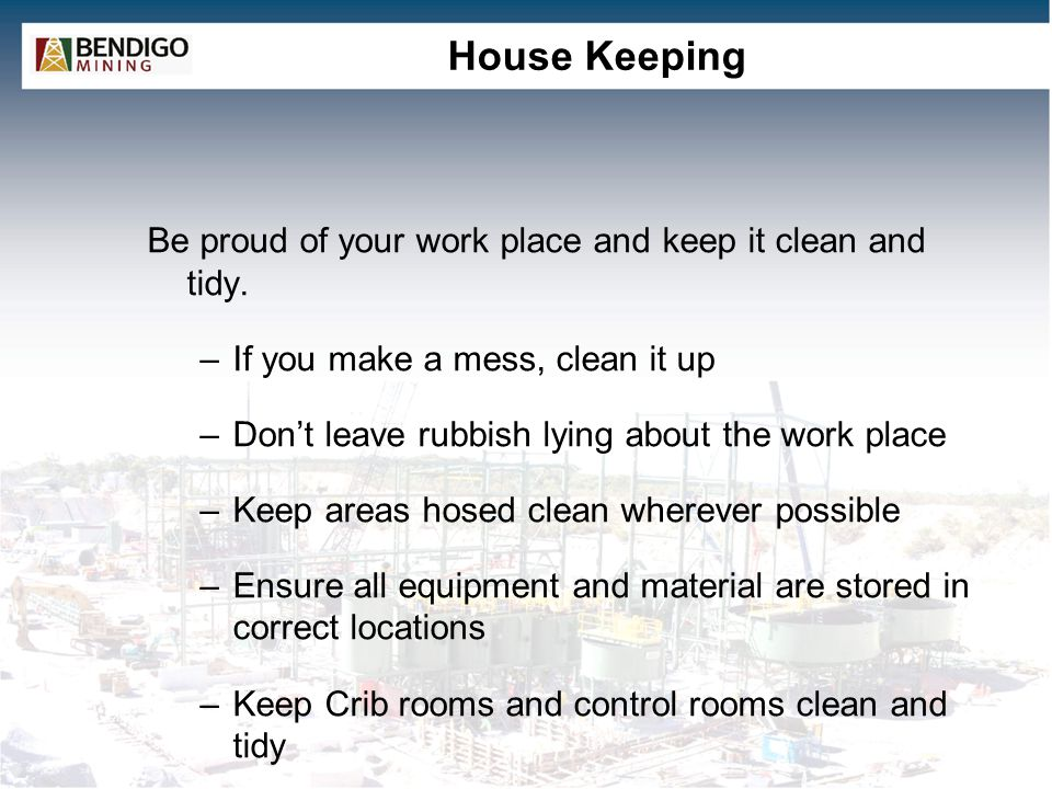 House Keeping Be proud of your work place and keep it clean and tidy.