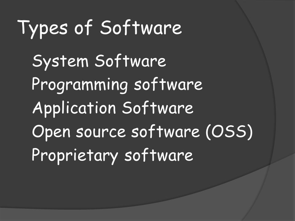 Types of Software System Software Programming software Application Software Open source software (OSS) Proprietary software