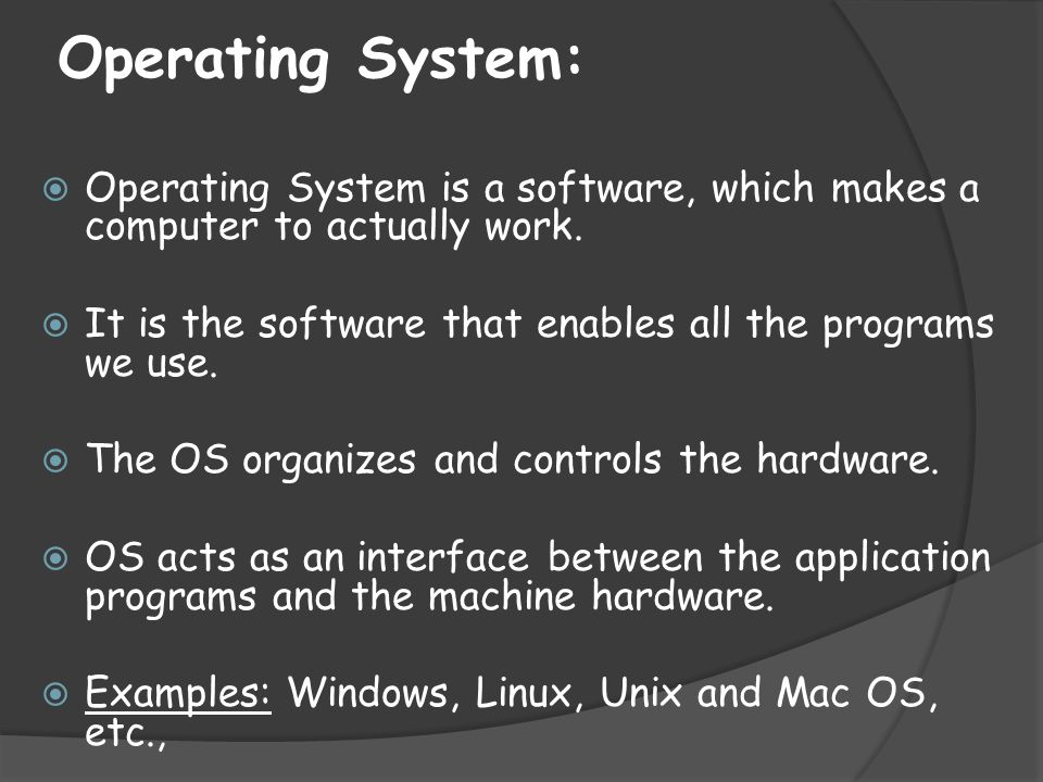 Operating System: Operating System is a software, which makes a computer to actually work. It is the software that enables all the programs we use.