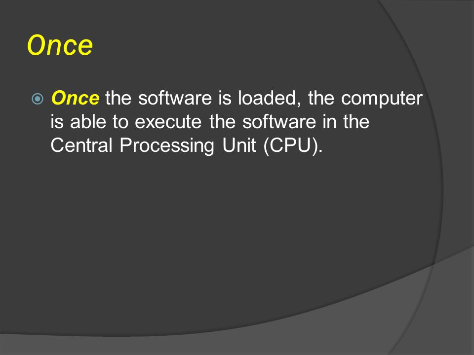Once Once the software is loaded, the computer is able to execute the software in the Central Processing Unit (CPU).