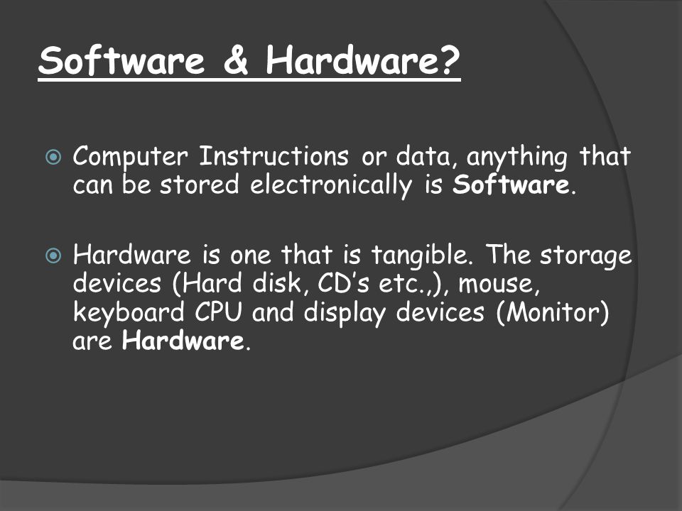Software & Hardware Computer Instructions or data, anything that can be stored electronically is Software.