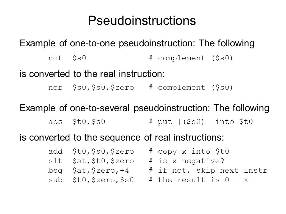 Pseudoinstructions Example of one-to-one pseudoinstruction: The following. not $s0 # complement ($s0)