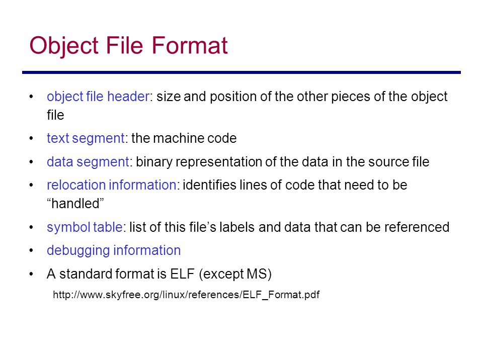 Object File Format object file header: size and position of the other pieces of the object file. text segment: the machine code.