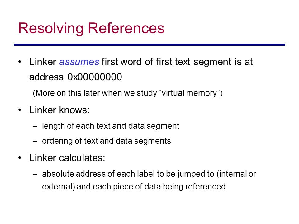 Resolving References Linker assumes first word of first text segment is at address 0x00000000. (More on this later when we study virtual memory )