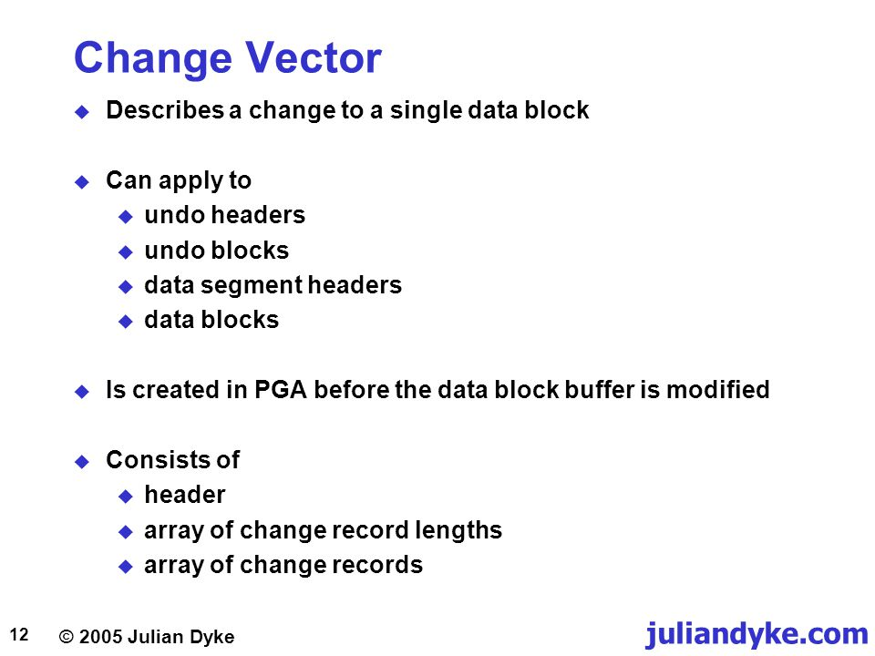 Change Vector Describes a change to a single data block Can apply to