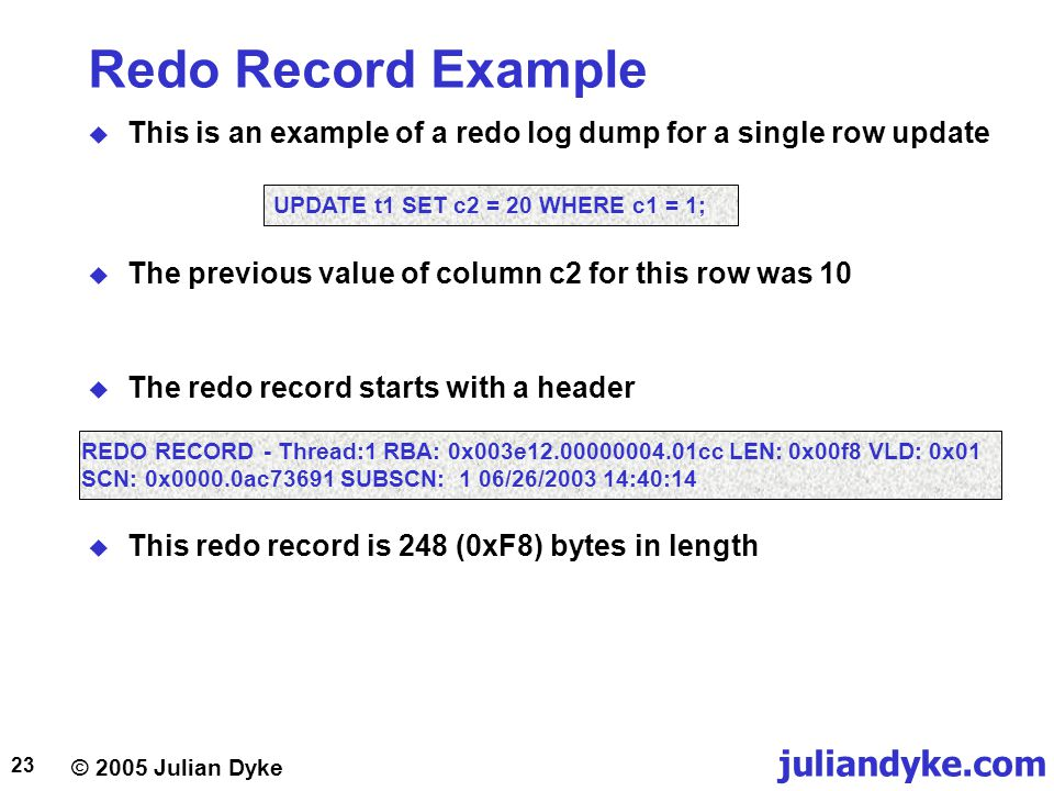 Redo Record Example This is an example of a redo log dump for a single row update. UPDATE t1 SET c2 = 20 WHERE c1 = 1;