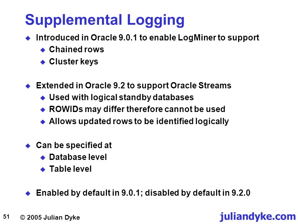 Supplemental Logging Introduced in Oracle 9.0.1 to enable LogMiner to support. Chained rows. Cluster keys.