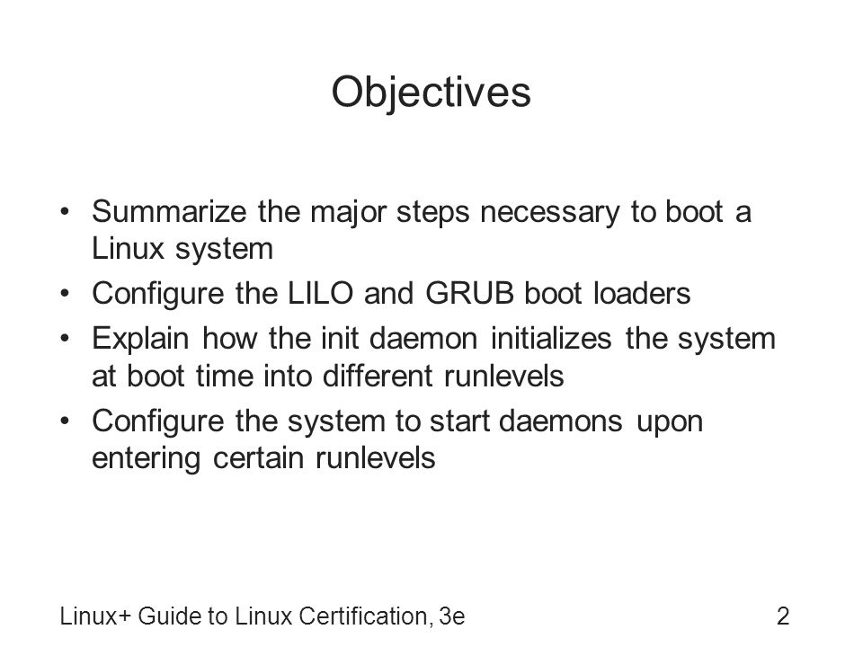 Objectives Summarize the major steps necessary to boot a Linux system