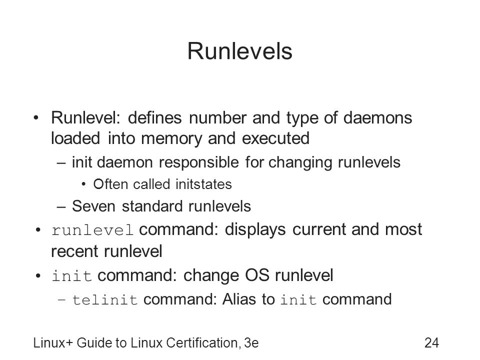 Runlevels Runlevel: defines number and type of daemons loaded into memory and executed. init daemon responsible for changing runlevels.