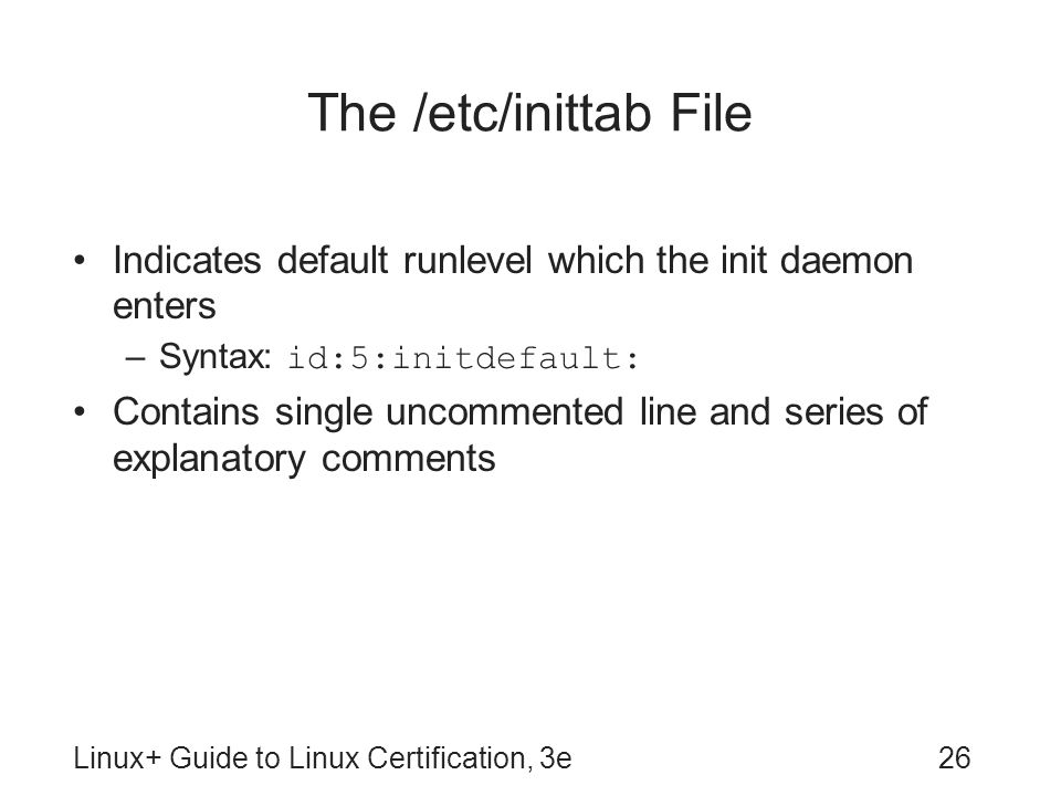 The /etc/inittab File Indicates default runlevel which the init daemon enters. Syntax: id:5:initdefault: