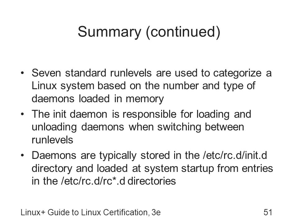 Summary (continued) Seven standard runlevels are used to categorize a Linux system based on the number and type of daemons loaded in memory.