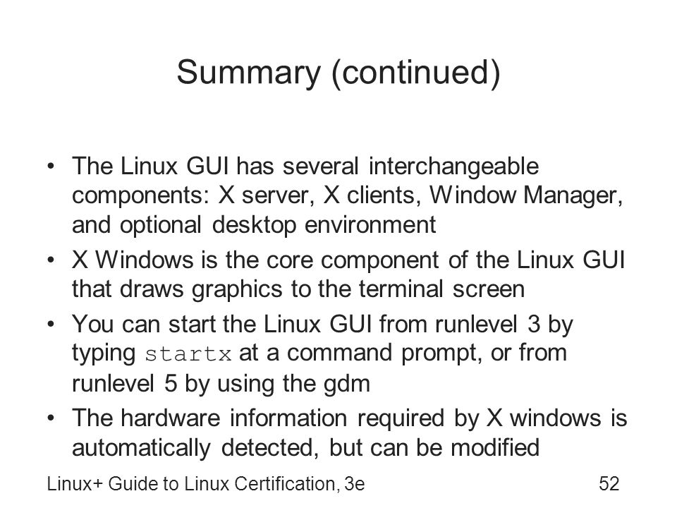 Summary (continued) The Linux GUI has several interchangeable components: X server, X clients, Window Manager, and optional desktop environment.