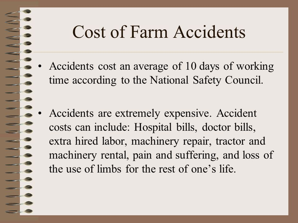 Cost of Farm Accidents Accidents cost an average of 10 days of working time according to the National Safety Council.