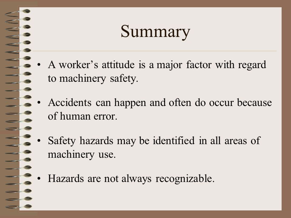Summary A worker's attitude is a major factor with regard to machinery safety. Accidents can happen and often do occur because of human error.