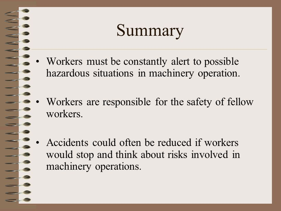 Summary Workers must be constantly alert to possible hazardous situations in machinery operation.