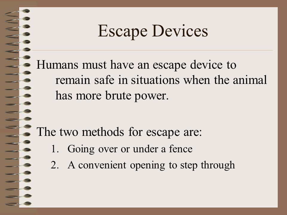 Escape Devices Humans must have an escape device to remain safe in situations when the animal has more brute power.