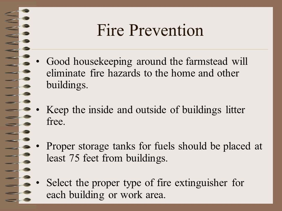 Fire Prevention Good housekeeping around the farmstead will eliminate fire hazards to the home and other buildings.