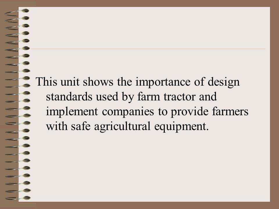 This unit shows the importance of design standards used by farm tractor and implement companies to provide farmers with safe agricultural equipment.