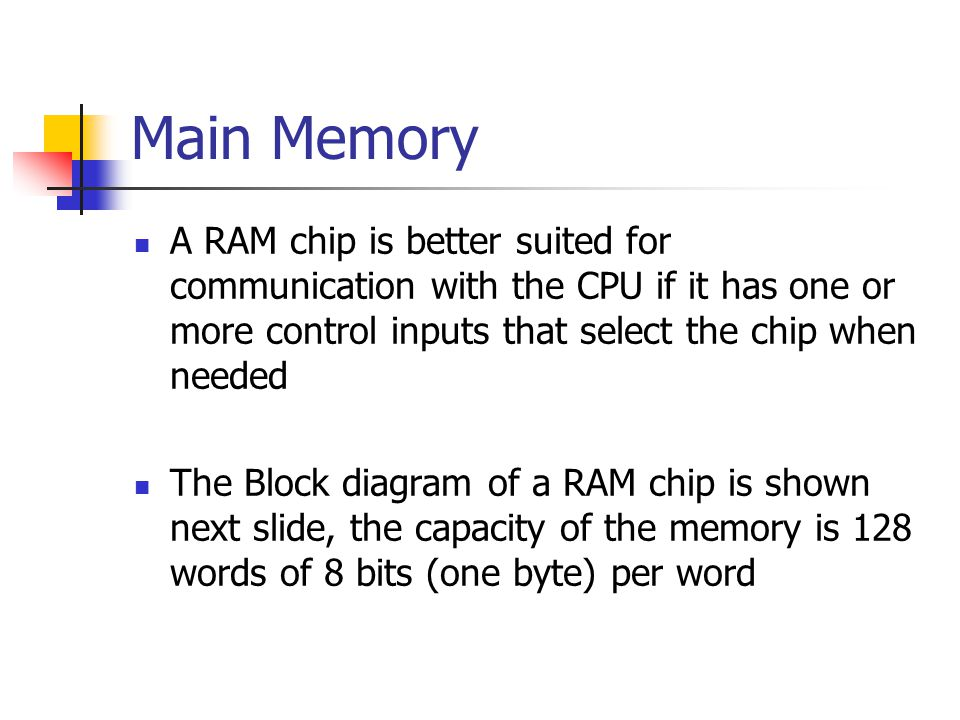 Main Memory A RAM chip is better suited for communication with the CPU if it has one or more control inputs that select the chip when needed.
