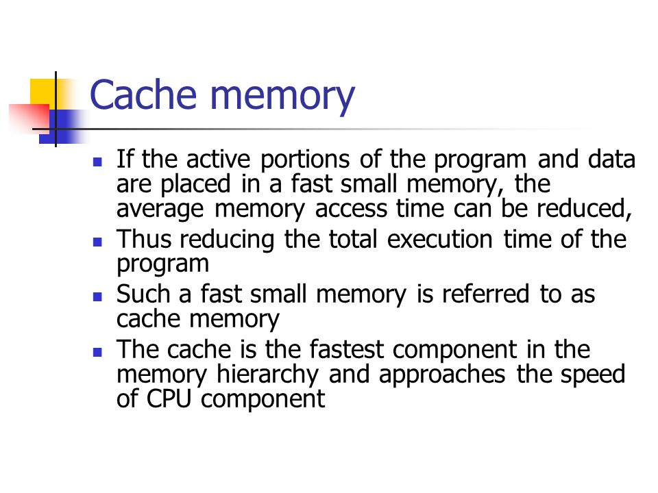 Cache memory If the active portions of the program and data are placed in a fast small memory, the average memory access time can be reduced,