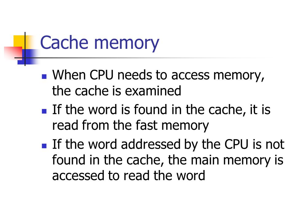 Cache memory When CPU needs to access memory, the cache is examined