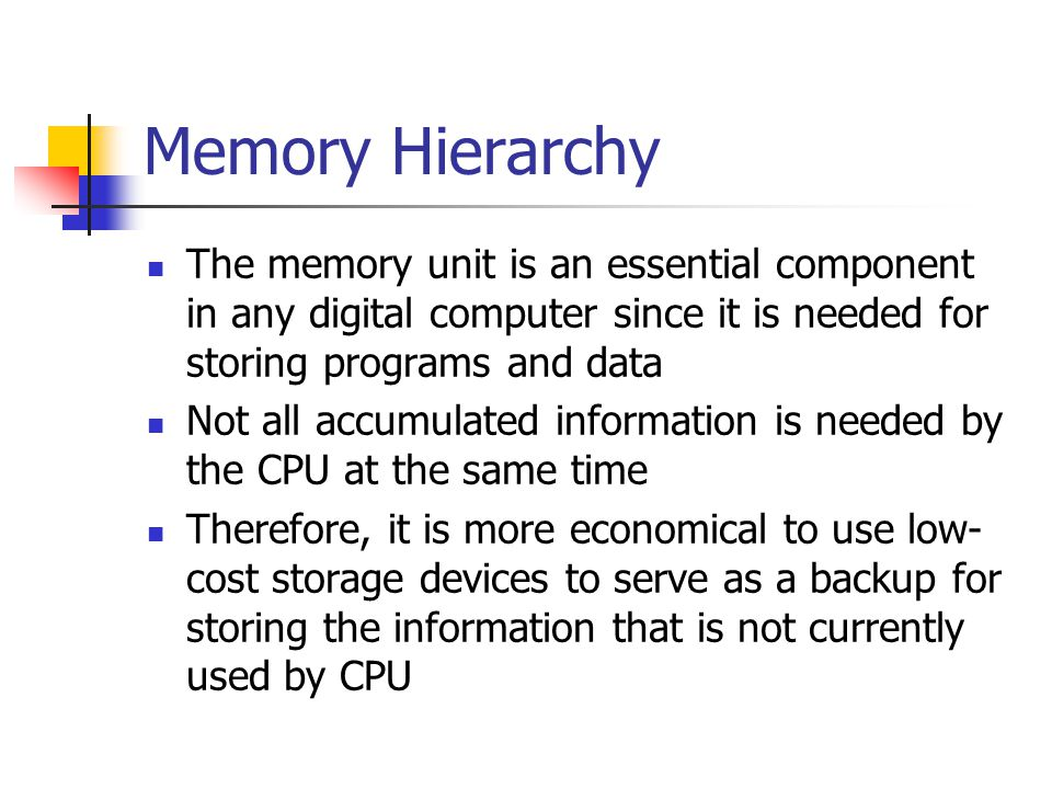 Memory Hierarchy The memory unit is an essential component in any digital computer since it is needed for storing programs and data.