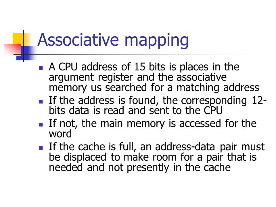 Associative mapping A CPU address of 15 bits is places in the argument register and the associative memory us searched for a matching address.