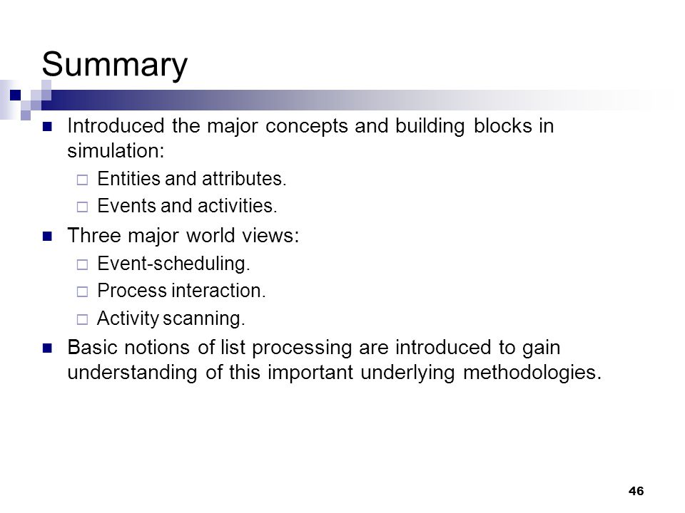 Summary Introduced the major concepts and building blocks in simulation: Entities and attributes. Events and activities.