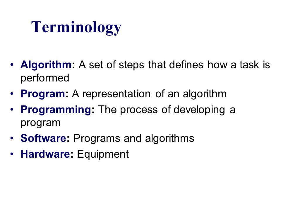 Terminology Algorithm: A set of steps that defines how a task is performed. Program: A representation of an algorithm.