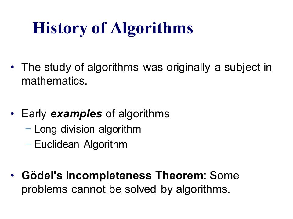 History of Algorithms The study of algorithms was originally a subject in mathematics. Early examples of algorithms.