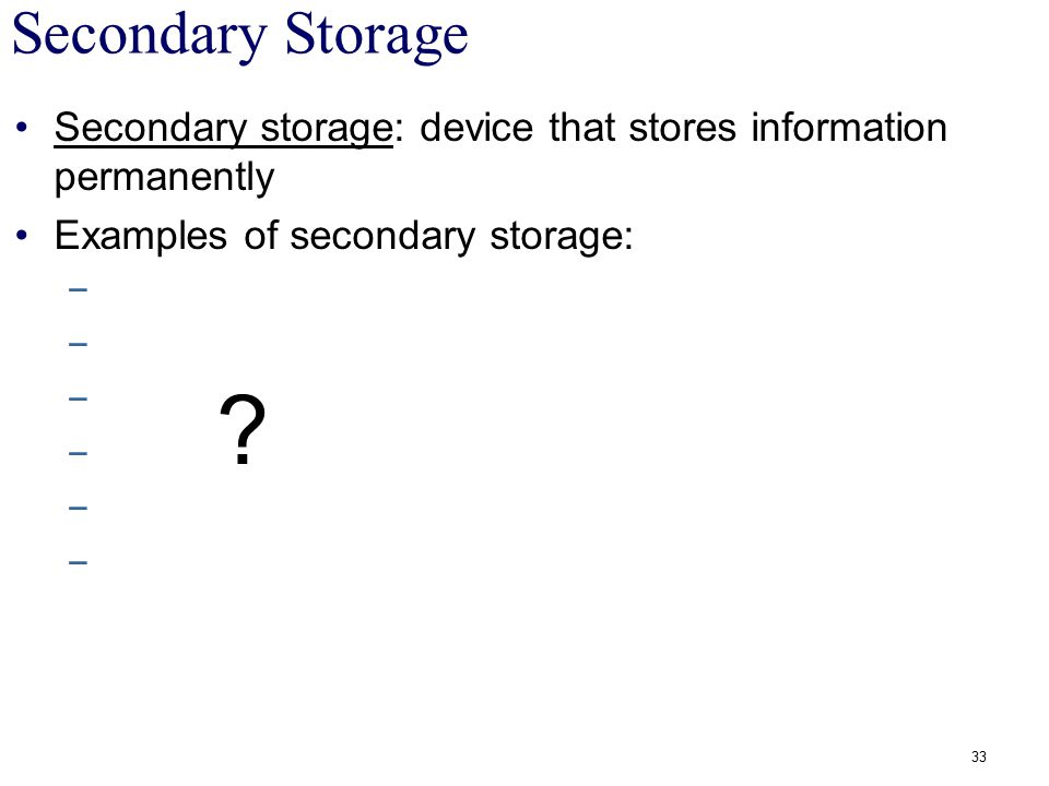 Secondary Storage Secondary storage: device that stores information permanently. Examples of secondary storage: