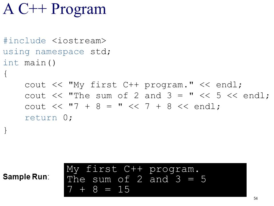 A C++ Program My first C++ program. The sum of 2 and 3 = 5 7 + 8 = 15