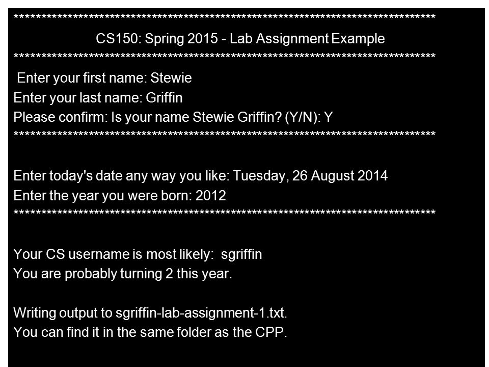 ******************************************************************************** CS150: Spring 2015 - Lab Assignment Example Enter your first name: Stewie Enter your last name: Griffin Please confirm: Is your name Stewie Griffin.