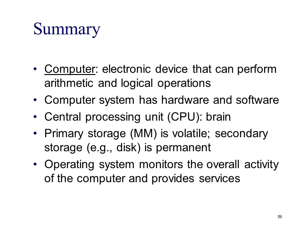 Summary Computer: electronic device that can perform arithmetic and logical operations. Computer system has hardware and software.