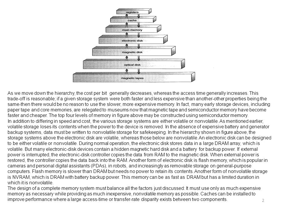 As we move down the hierarchy, the cost per bit generally decreases, whereas the access time generally increases. This trade-off is reasonable; if a given storage system were both faster and less expensive than another-other properties being the same-then there would be no reason to use the slower, more expensive memory. In fact, many early storage devices, including paper tape and core memories, are relegated to museums now that magnetic tape and semiconductor memory have become faster and cheaper. The top four levels of memory in figure above may be constructed using semiconductor memory.