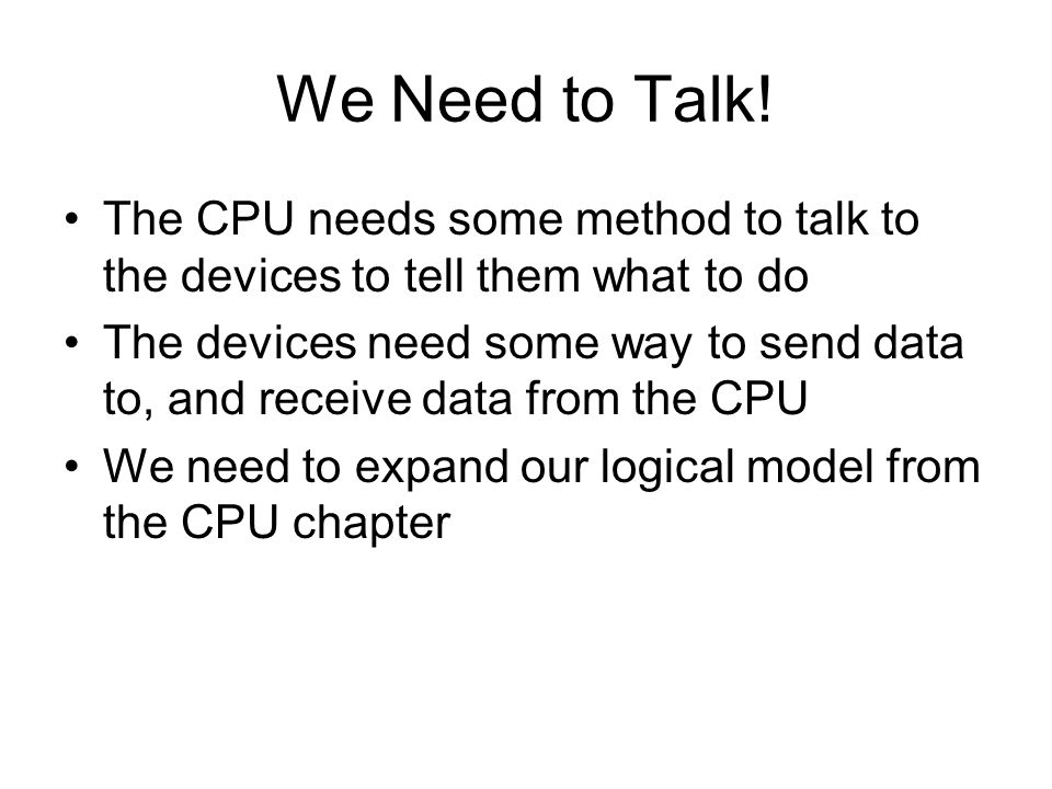 We Need to Talk! The CPU needs some method to talk to the devices to tell them what to do.