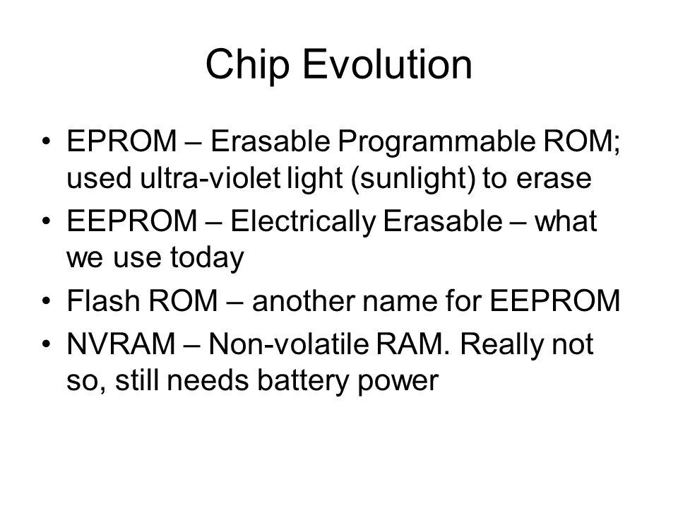 Chip Evolution EPROM – Erasable Programmable ROM; used ultra-violet light (sunlight) to erase. EEPROM – Electrically Erasable – what we use today.