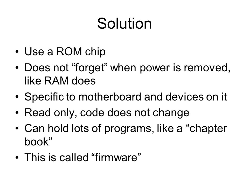 Solution Use a ROM chip. Does not forget when power is removed, like RAM does. Specific to motherboard and devices on it.