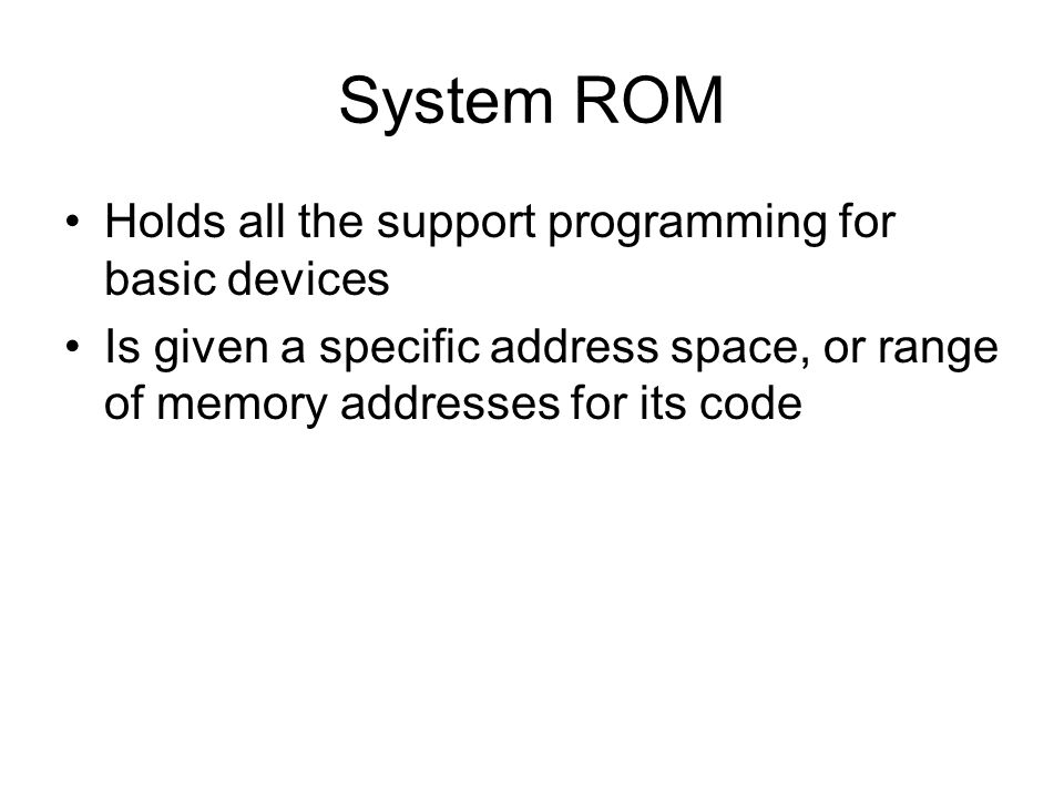System ROM Holds all the support programming for basic devices