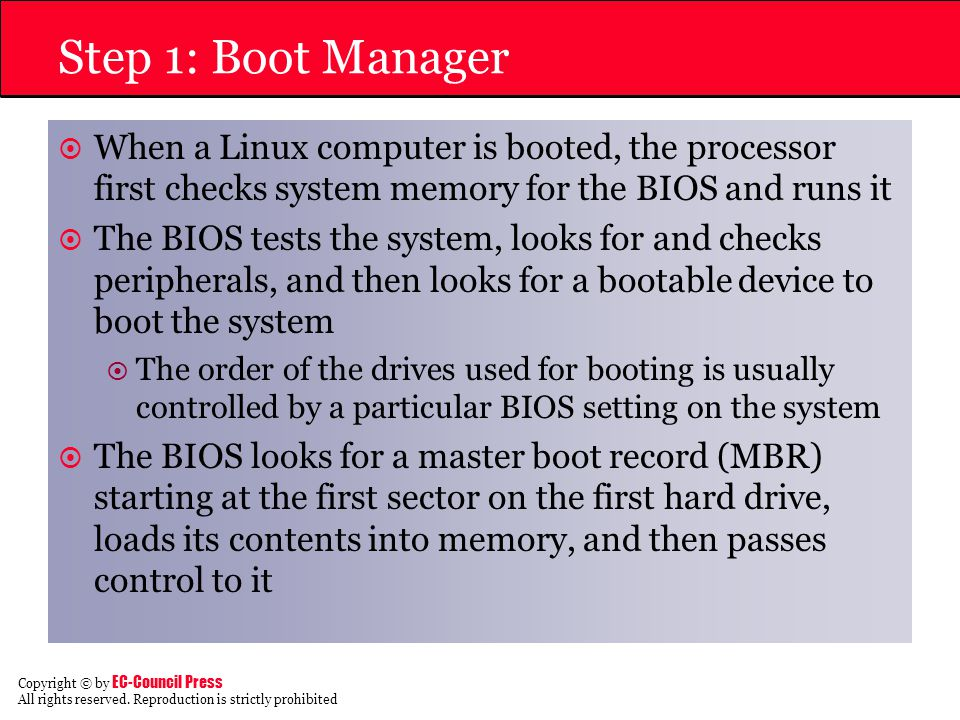 Step 1: Boot Manager When a Linux computer is booted, the processor first checks system memory for the BIOS and runs it.