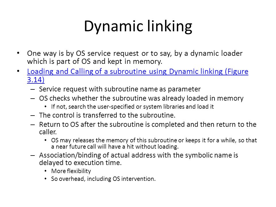 Dynamic linking One way is by OS service request or to say, by a dynamic loader which is part of OS and kept in memory.