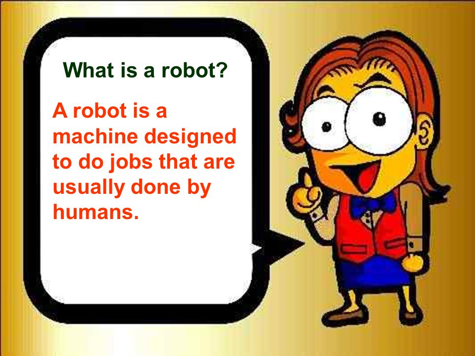 What is a robot A robot is a machine designed to do jobs that are usually done by humans. 6