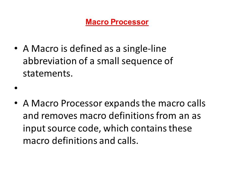 Macro Processor A Macro is defined as a single-line abbreviation of a small sequence of statements.