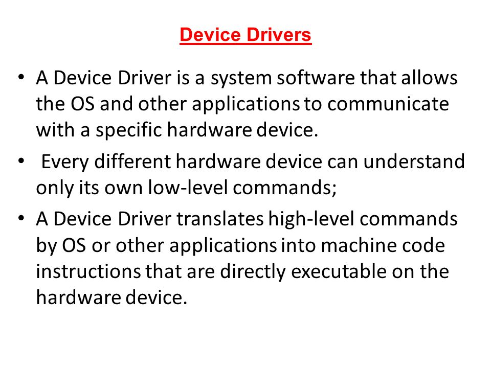 Device Drivers A Device Driver is a system software that allows the OS and other applications to communicate with a specific hardware device.