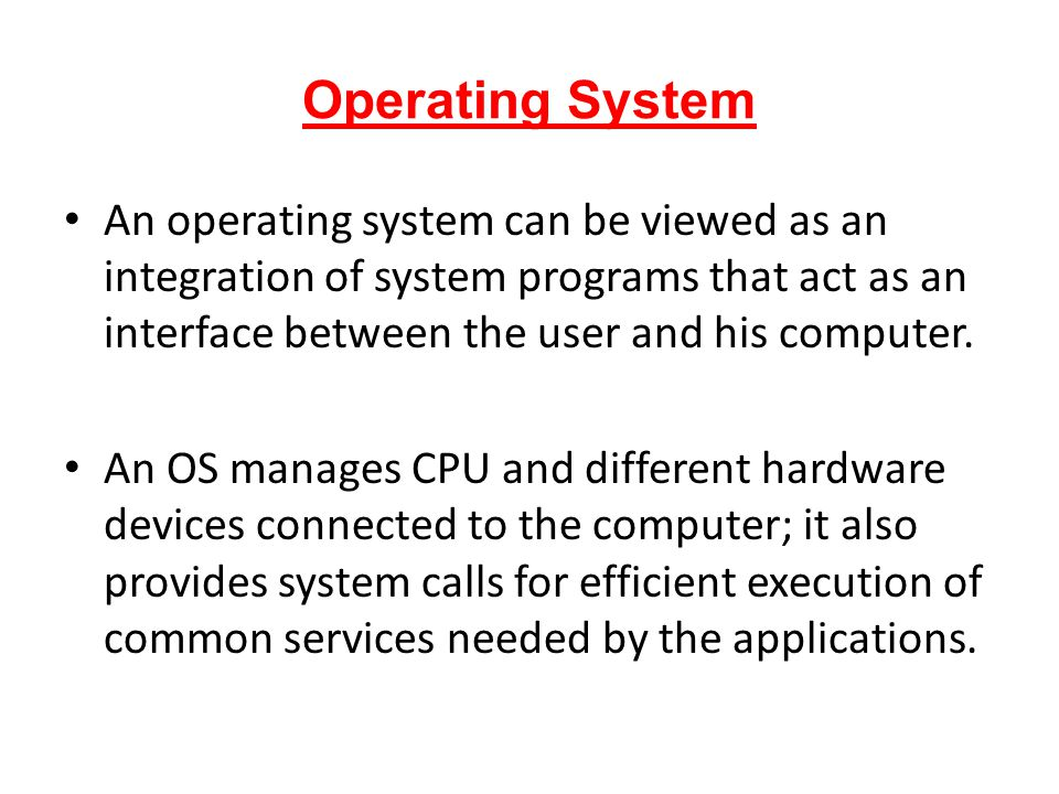 Operating System An operating system can be viewed as an integration of system programs that act as an interface between the user and his computer.