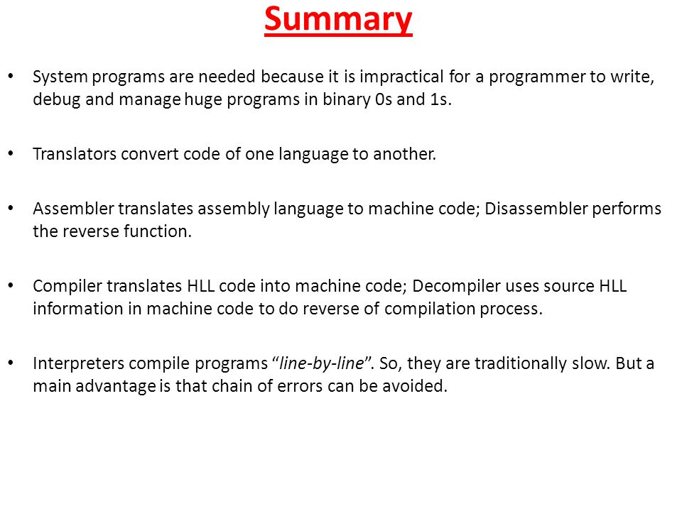 Summary System programs are needed because it is impractical for a programmer to write, debug and manage huge programs in binary 0s and 1s.