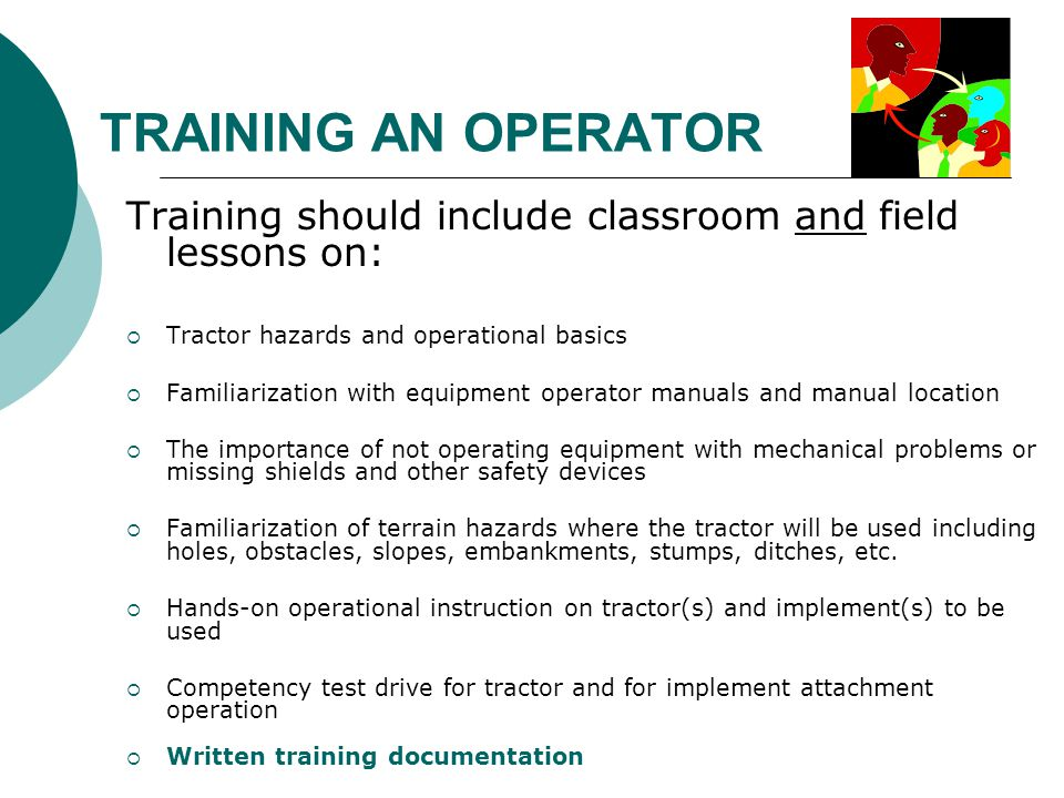 TRAINING AN OPERATOR Training should include classroom and field lessons on: Tractor hazards and operational basics.