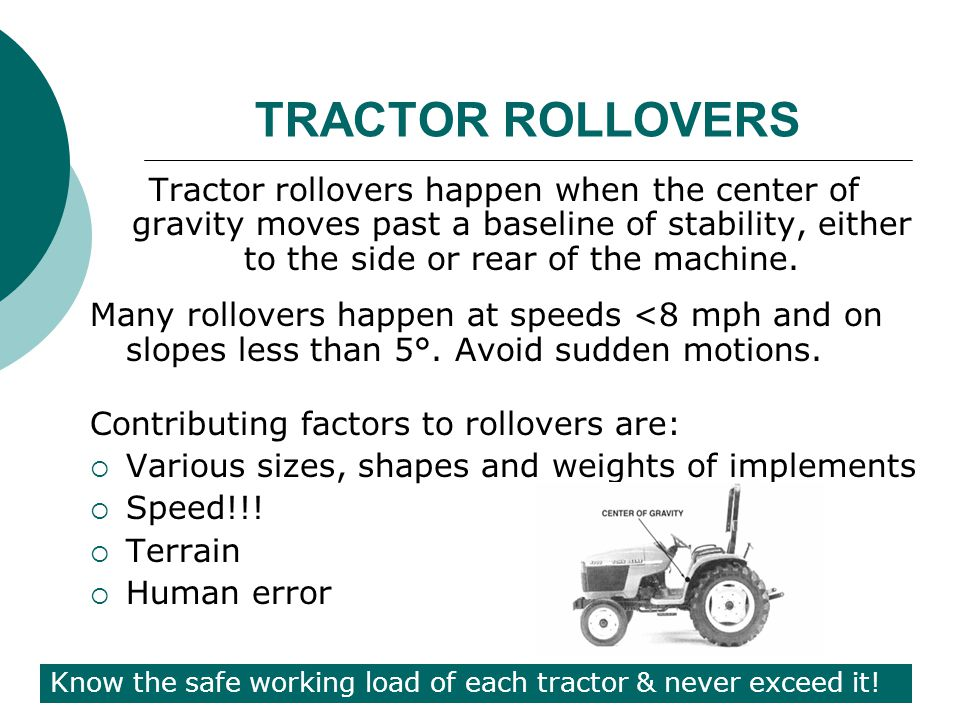 TRACTOR ROLLOVERS Tractor rollovers happen when the center of gravity moves past a baseline of stability, either to the side or rear of the machine.